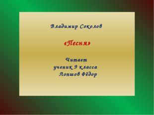 Владимир Соколов «Песня» Читает ученик 9 класса Лопшов Фёдор