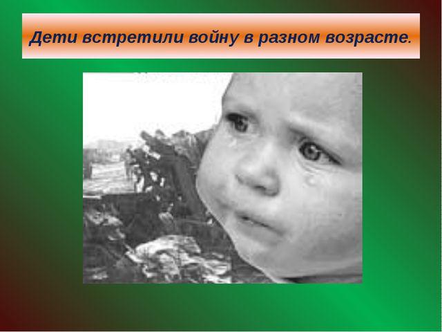 Дети встретили войну в разном возрасте.