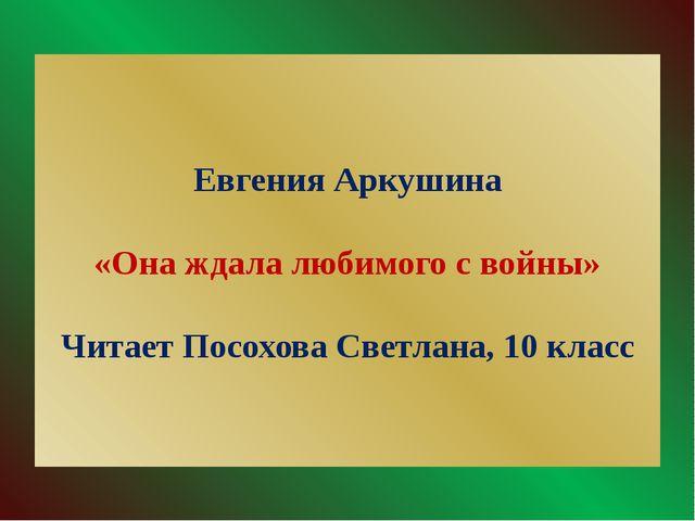Евгения Аркушина «Она ждала любимого с войны» Читает Посохова Светлана, 10 кл...