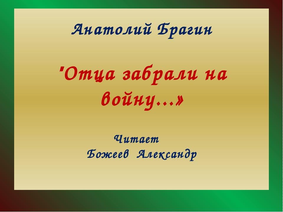 "Анатолий Брагин ""Отца забрали на войну...» Читает Божеев Александр"