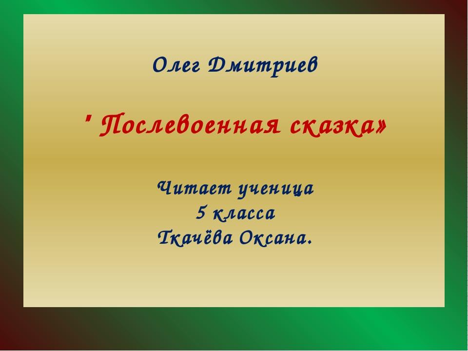 """Олег Дмитриев """" Послевоенная сказка» Читает ученица 5 класса Ткачёва Оксана."""