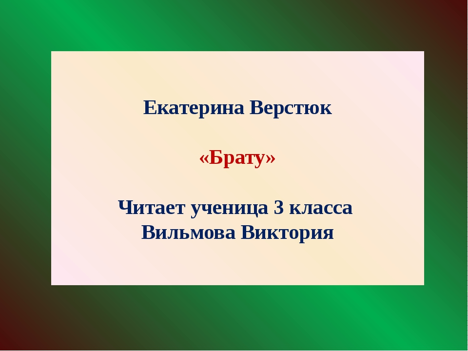 Екатерина Верстюк «Брату» Читает ученица 3 класса Вильмова Виктория