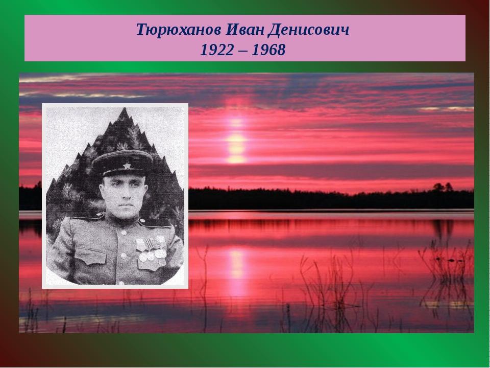 Тюрюханов Иван Денисович 1922 – 1968