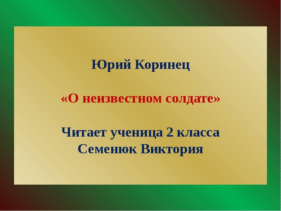 Юрий Коринец «О неизвестном солдате» Читает ученица 2 класса Семенюк Виктория