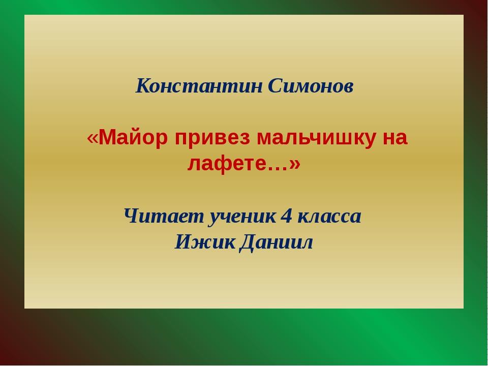 Константин Симонов «Майор привез мальчишку на лафете…» Читает ученик 4 класса...