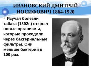 ИВАНОВСКИЙ ДМИТРИЙ ИОСИФОВИЧ 1864-1920 Изучая болезни табака (1892г.) открыл