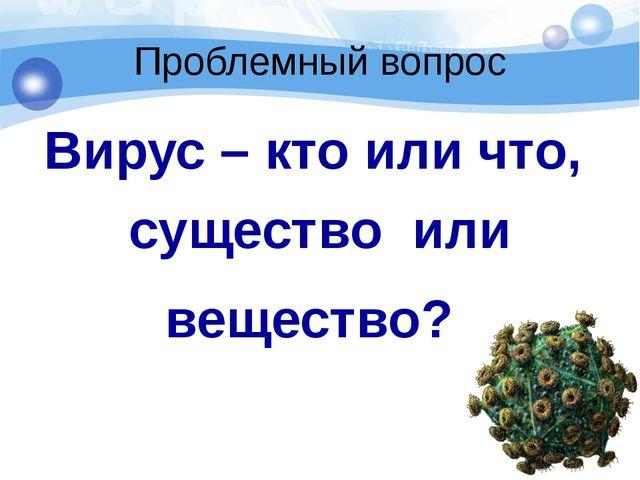 Проблемный вопрос Вирус – кто или что, существо или вещество?