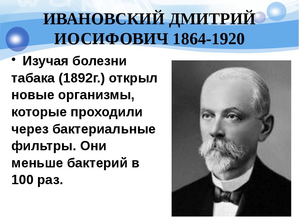 ИВАНОВСКИЙ ДМИТРИЙ ИОСИФОВИЧ 1864-1920 Изучая болезни табака (1892г.) открыл...