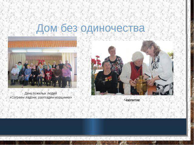 Дом без одиночества Чаепитие День пожилых людей «Согреем ладони, разгладим мо...