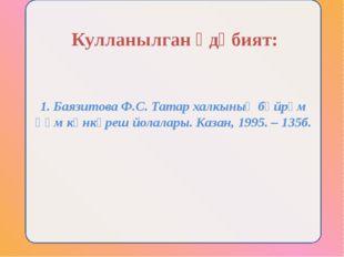 1. Баязитова Ф.С. Татар халкының бәйрәм һәм көнкүреш йолалары. Казан, 1995. –