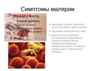 Симптомы малярии лихорадка, ознобы, артралгия (боль в суставах), рвота, анеми