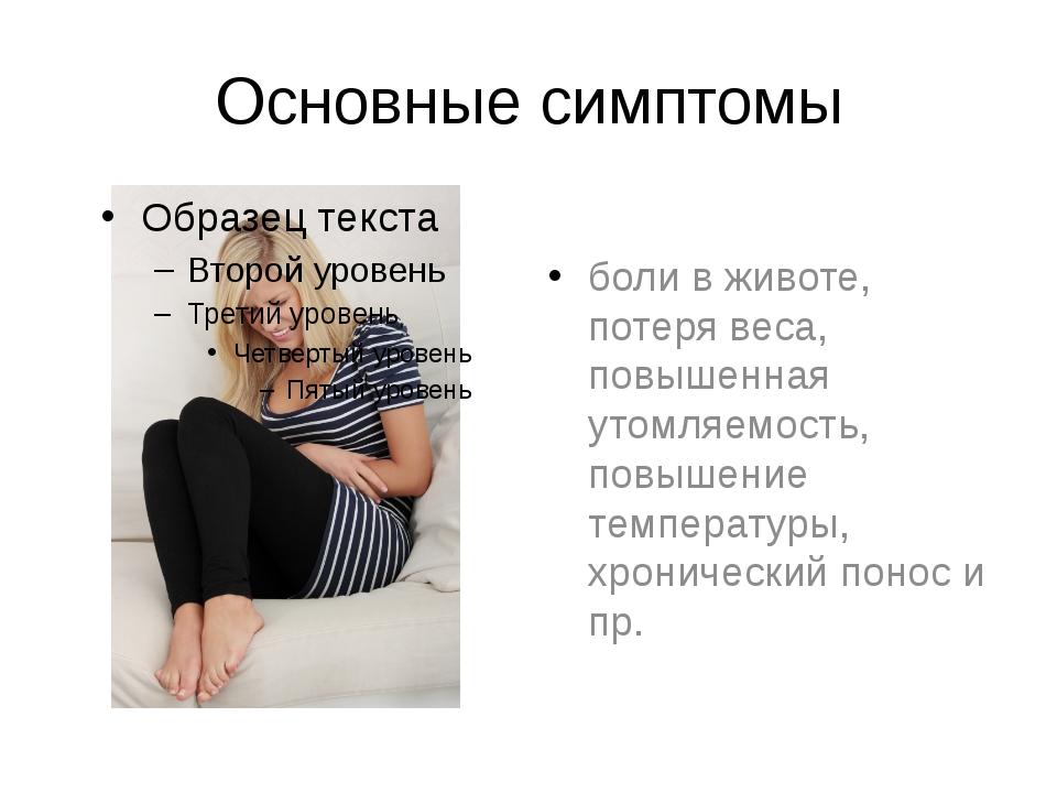 Основные симптомы боли в животе, потеря веса, повышенная утомляемость, повыше...