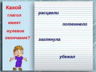 Какой глагол имеет нулевое окончание? расцвели потемнело заглянула убежал