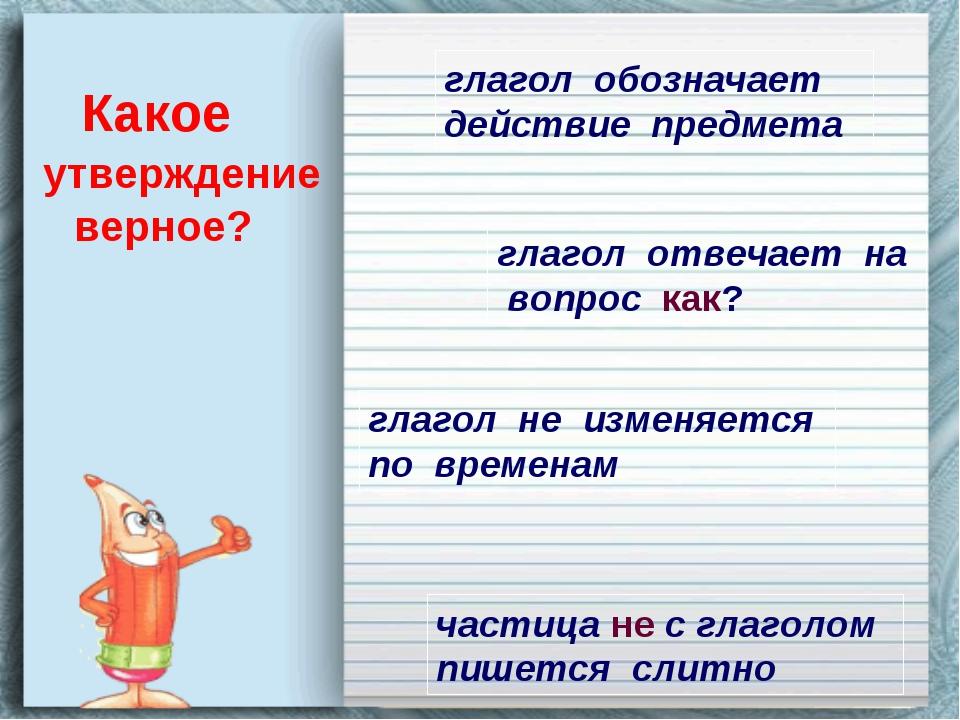 Какое утверждение верное? глагол обозначает действие предмета глагол отвечает...