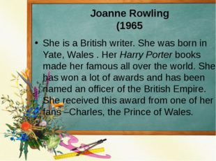 Joanne Rowling (1965 She is a British writer. She was born in Yate, Wales . H