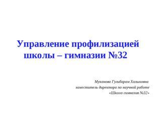 Управление профилизацией школы – гимназии №32 Муканова Гульбарам Халыковна за