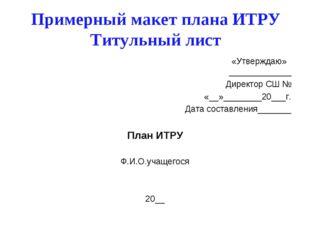 Примерный макет плана ИТРУ Титульный лист «Утверждаю» _____________ Директор