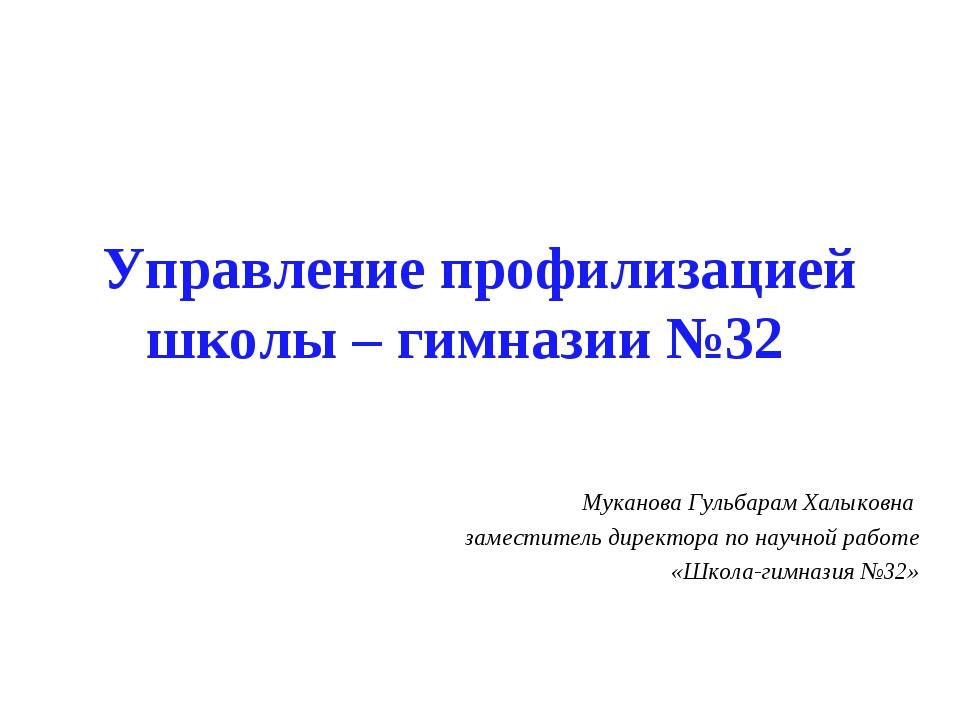 Управление профилизацией школы – гимназии №32 Муканова Гульбарам Халыковна за...