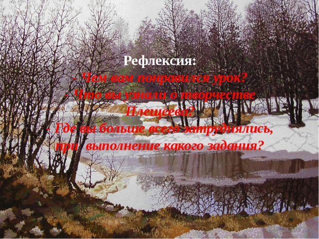 Рефлексия: - Чем вам понравился урок? - Что вы узнали о творчестве Плещеева?...