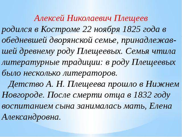 Алексей Николаевич Плещеев родился вКостроме22ноября1825 года в обедневше...