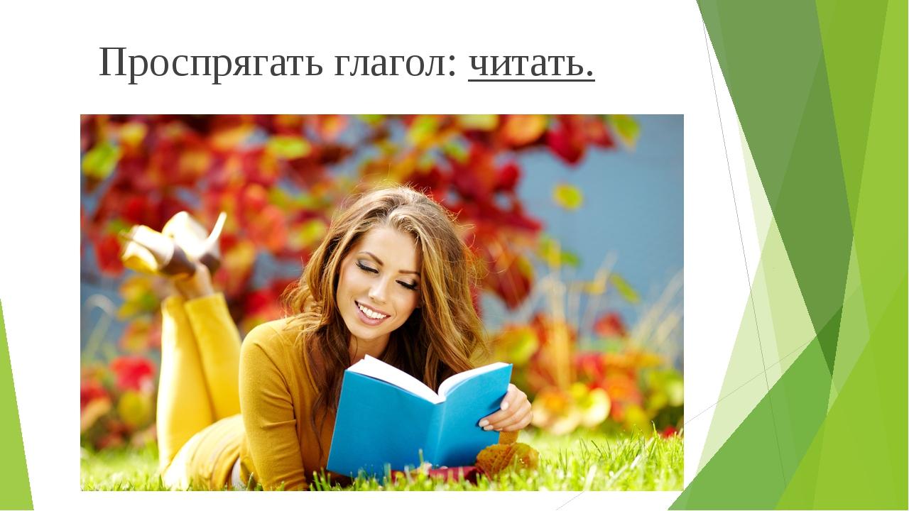 Проспрягать глагол: читать.