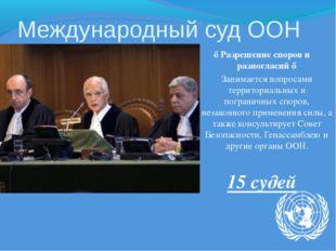 Международный суд ООН ♦ Разрешение споров и разногласий ♦ Занимается вопросам