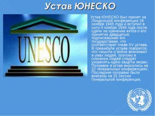 Устав ЮНЕСКО был принят на Лондонской конференции 16 ноября 1945 года и всту