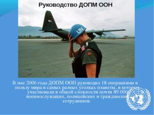 В мае 2006 года ДОПМ ООН руководил 18 операциями в пользу мира в самых разных