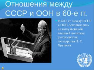 Отношения между СССР и ООН в 60-е гг. В 60-е гг. между СССР и ООН основывалис