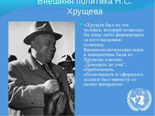 Внешняя политика Н.С. Хрущева «Хрущёв был не тот человек, который позволил бы