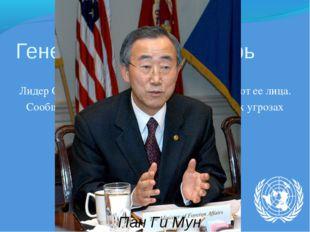 Генеральный секретарь Он же Глава Секретариата. Лидер ООН, представляет и дел