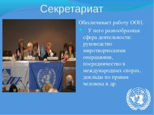 Секретариат Обеспечивает работу ООН. У него разнообразная сфера деятельности: