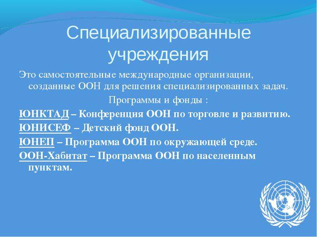 Специализированные учреждения Это самостоятельные международные организации,...