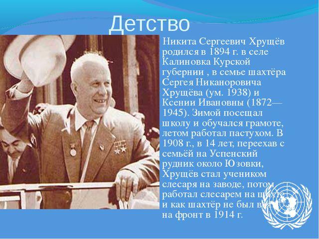Детство Никита Сергеевич Хрущёв родился в 1894 г. в селе Калиновка Курской гу...