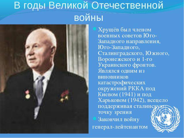 В годы Великой Отечественной войны Хрущёв был членом военных советов Юго-Запа...