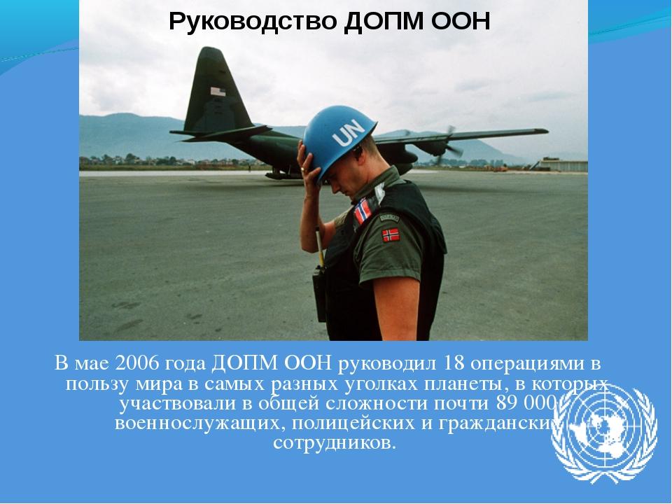 В мае 2006 года ДОПМ ООН руководил 18 операциями в пользу мира в самых разных...