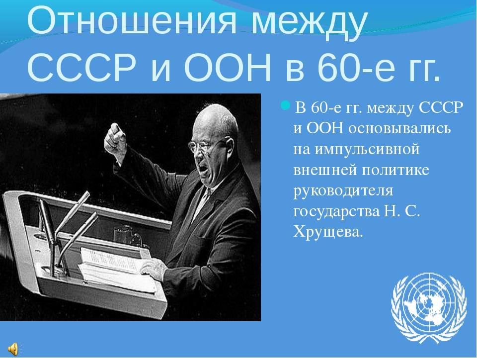 Отношения между СССР и ООН в 60-е гг. В 60-е гг. между СССР и ООН основывалис...