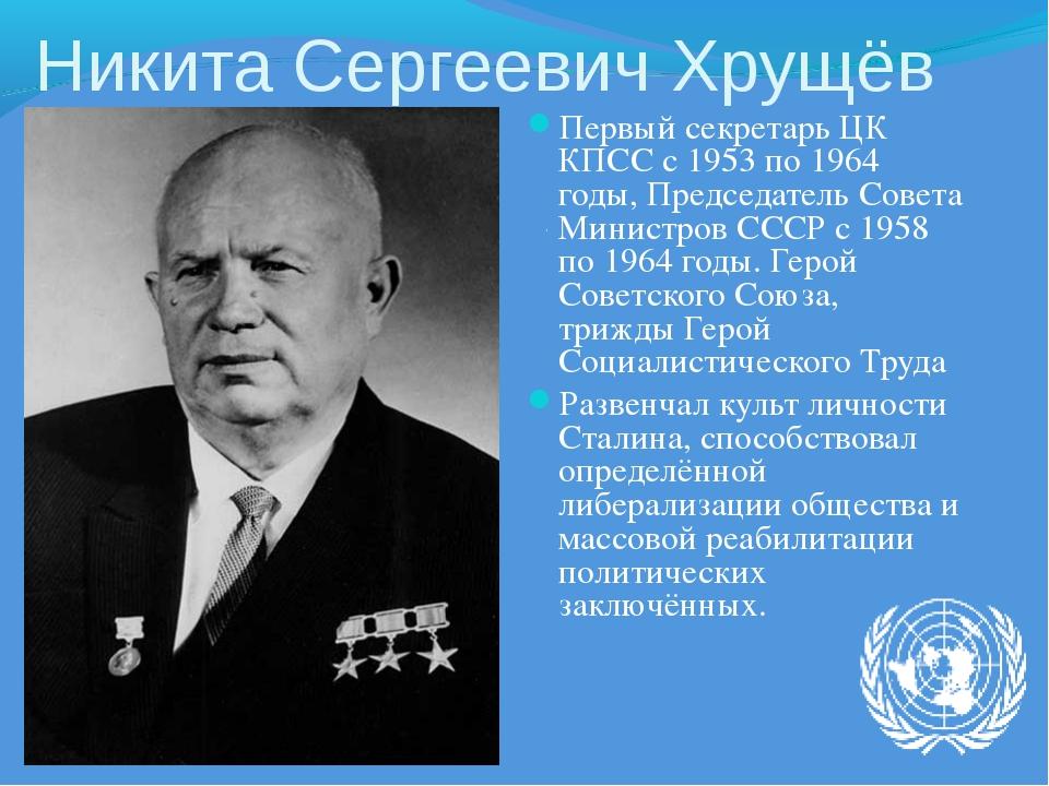 Никита Сергеевич Хрущёв Первый секретарь ЦК КПСС с 1953 по 1964 годы, Председ...