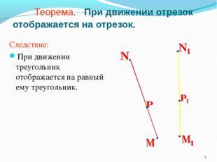 Теорема. При движении отрезок отображается на отрезок. Следствие: При движен