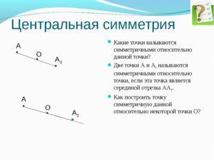 Центральная симметрия Какие точки называются симметричными относительно данн