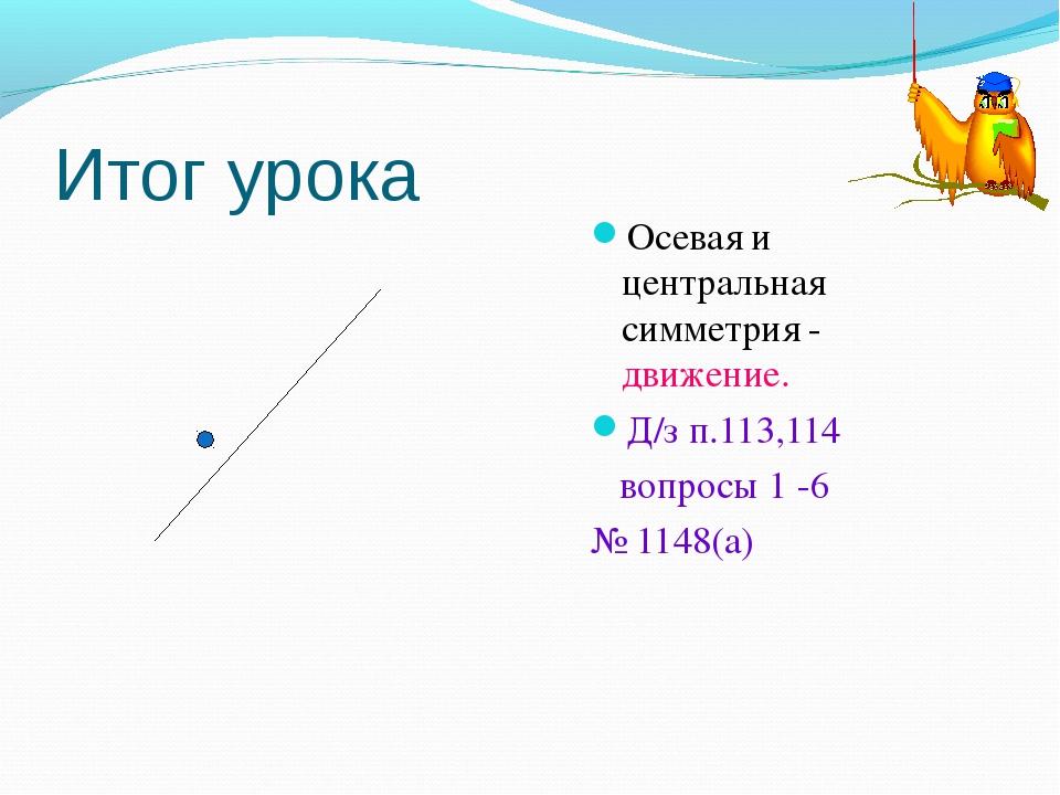 Итог урока Осевая и центральная симметрия - движение. Д/з п.113,114 вопросы 1...