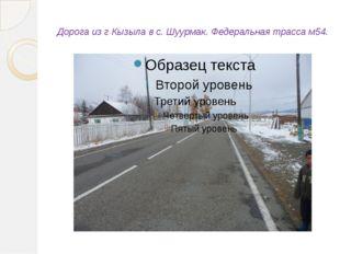 Дорога из г Кызыла в с. Шуурмак. Федеральная трасса м54.