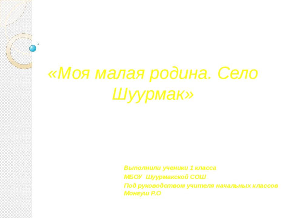 «Моя малая родина. Село Шуурмак» Выполнили ученики 1 класса МБОУ Шуурмакской...