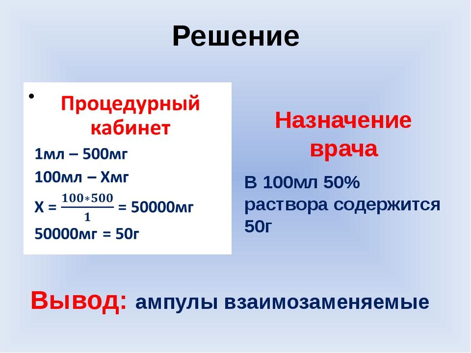 Решение Назначение врача В 100мл 50% раствора содержится 50г Вывод: ампулы вз...