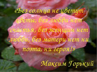 «Без солнца не цветут цветы, без любви нет счастья, без женщин нет любви, без