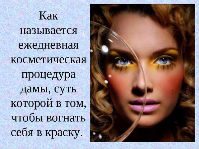 Как называется ежедневная косметическая процедура дамы, суть которой в том, ч...