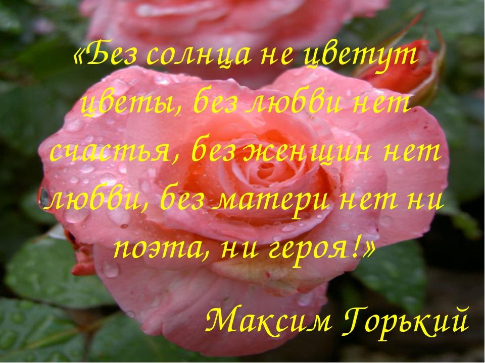 «Без солнца не цветут цветы, без любви нет счастья, без женщин нет любви, без...