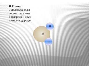 В Химии: «Молекула воды состоит из атома кислорода и двух атомов водорода» Н