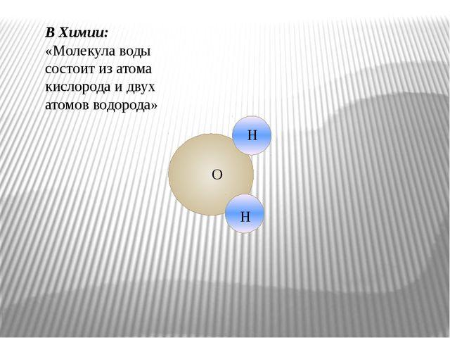 В Химии: «Молекула воды состоит из атома кислорода и двух атомов водорода» Н...