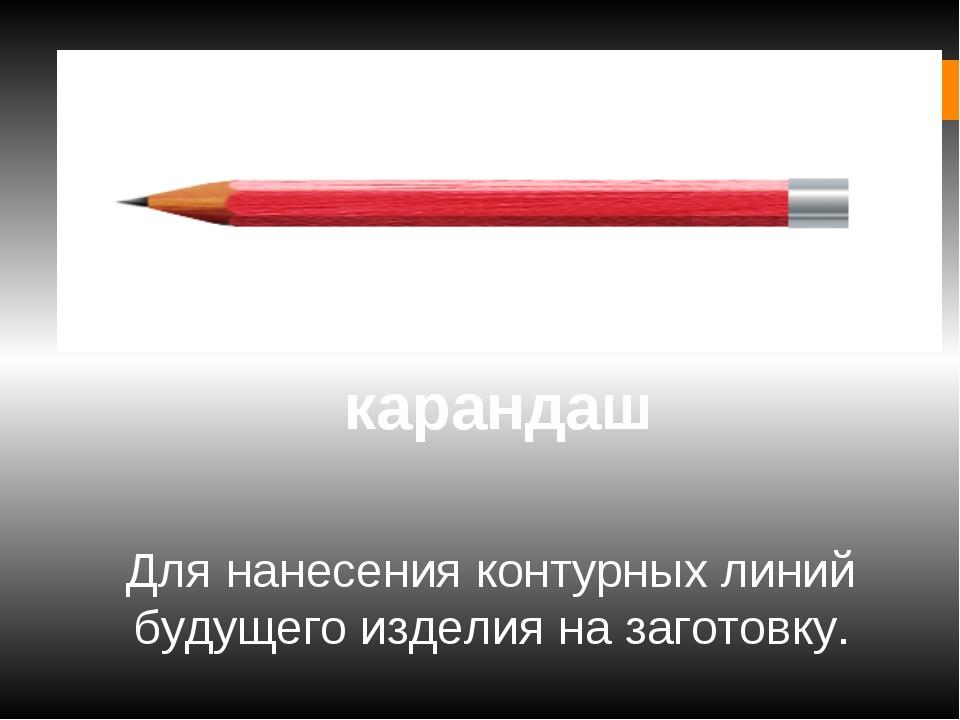 карандаш Для нанесения контурных линий будущего изделия на заготовку.